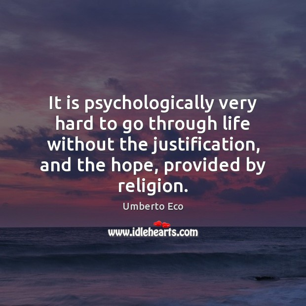 It is psychologically very hard to go through life without the justification, Umberto Eco Picture Quote