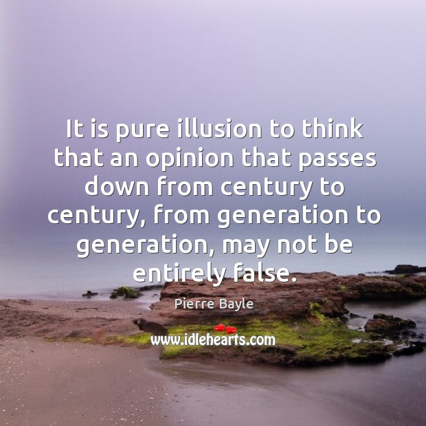 It is pure illusion to think that an opinion that passes down from century to century Image