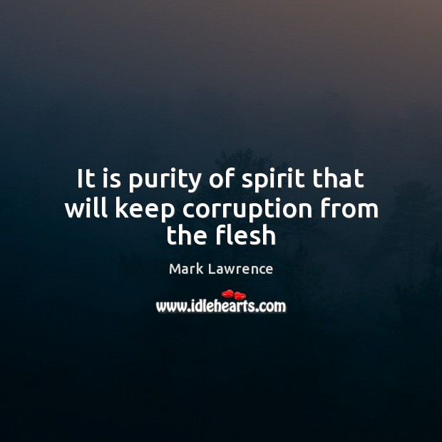 Mark Lawrence Picture Quote image saying: It is purity of spirit that will keep corruption from the flesh