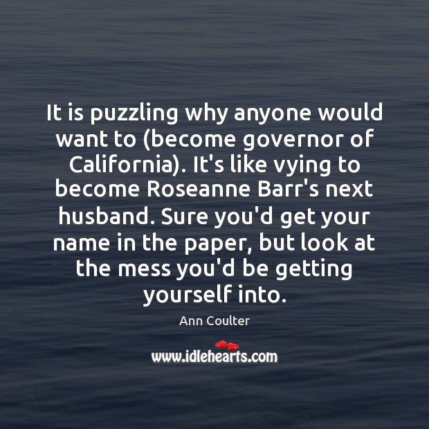 It is puzzling why anyone would want to (become governor of California). Image