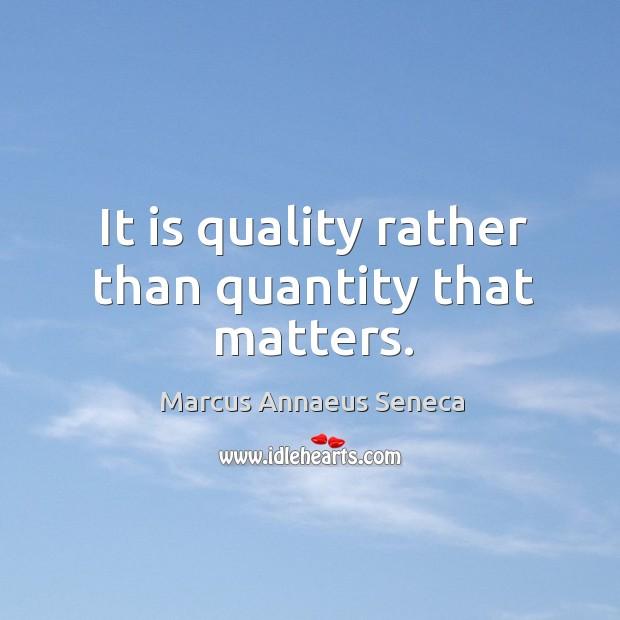 It is quality rather than quantity that matters. Marcus Annaeus Seneca Picture Quote