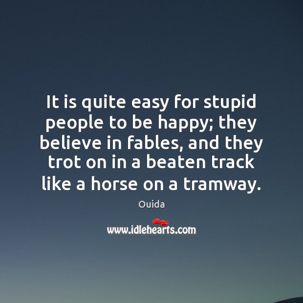 It is quite easy for stupid people to be happy; they believe Ouida Picture Quote