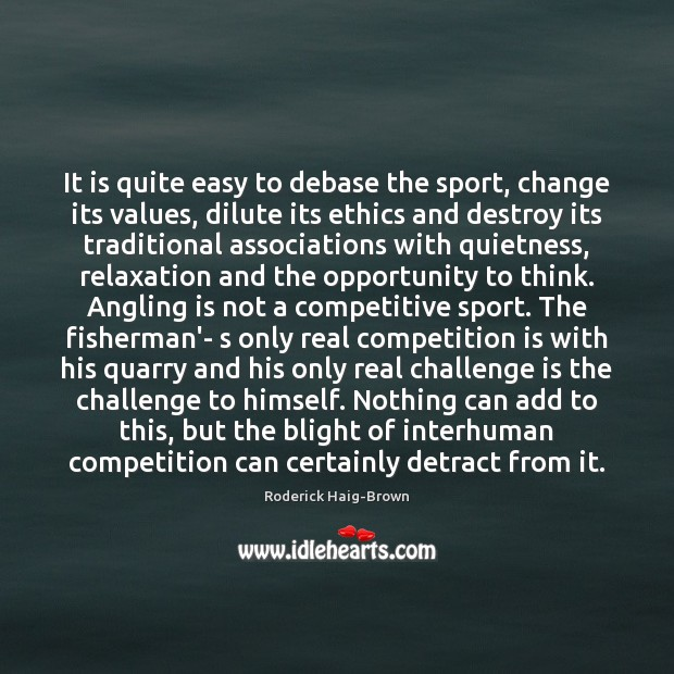 It is quite easy to debase the sport, change its values, dilute Roderick Haig-Brown Picture Quote