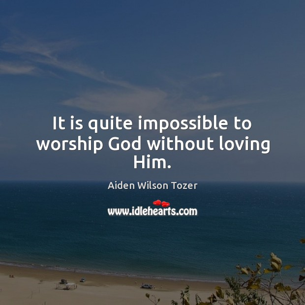 It is quite impossible to worship God without loving Him. Image