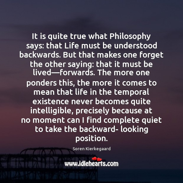 It is quite true what Philosophy says: that Life must be understood Image