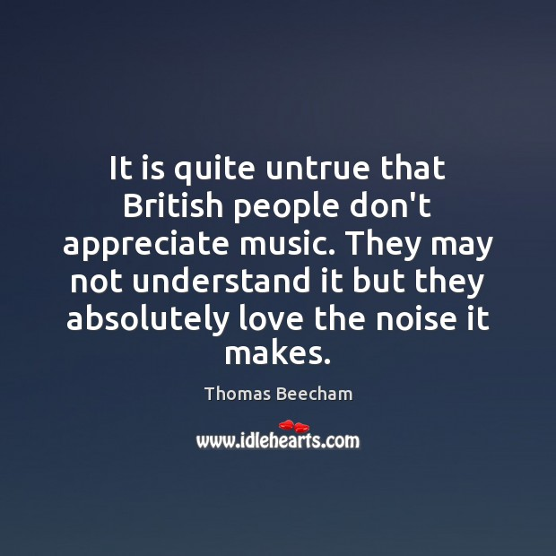 It is quite untrue that British people don't appreciate music. They may Thomas Beecham Picture Quote