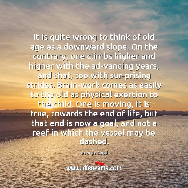 It is quite wrong to think of old age as a downward George Sand Picture Quote