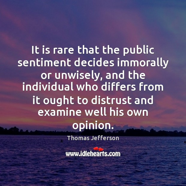 It is rare that the public sentiment decides immorally or unwisely, and Thomas Jefferson Picture Quote