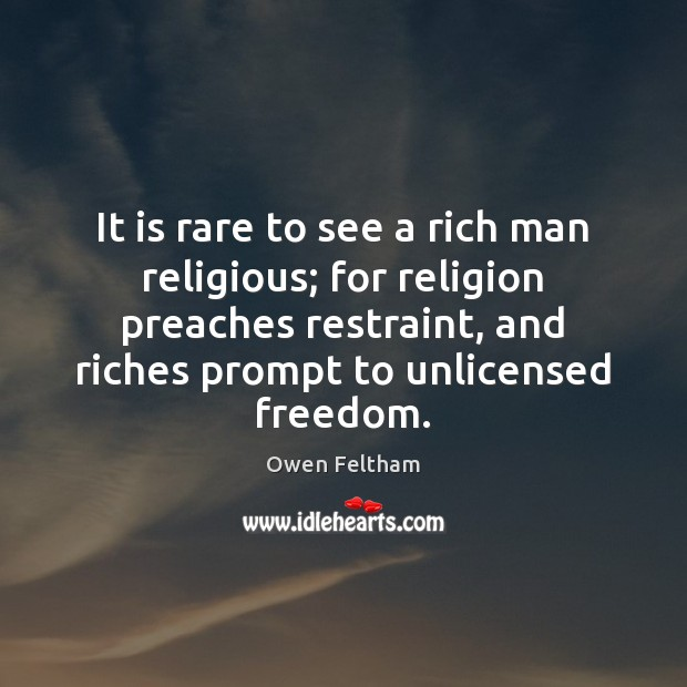It is rare to see a rich man religious; for religion preaches Owen Feltham Picture Quote