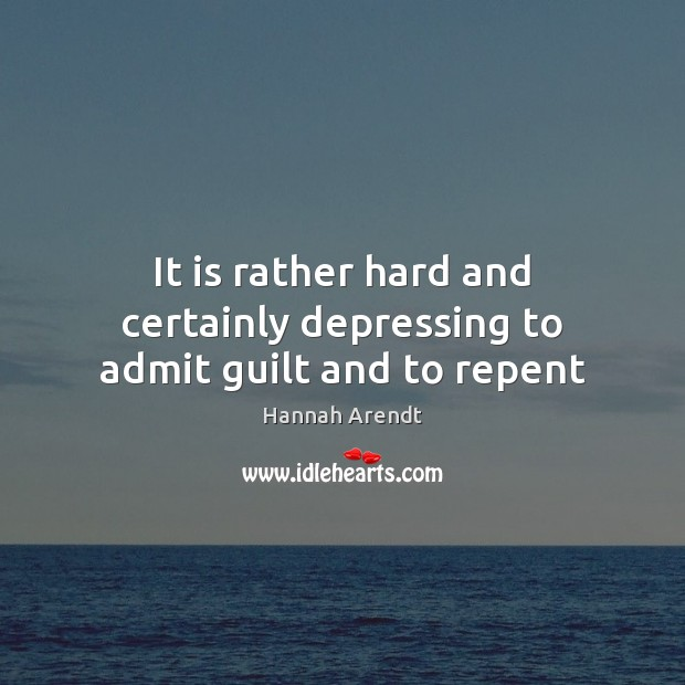 It is rather hard and certainly depressing to admit guilt and to repent Hannah Arendt Picture Quote