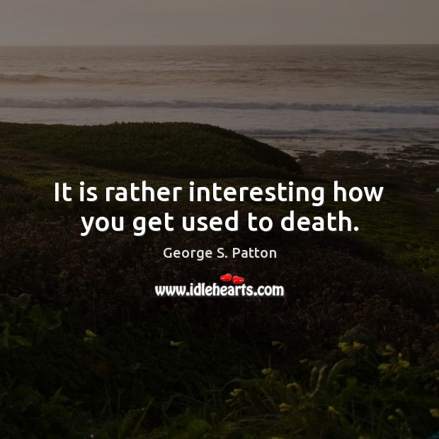 Image, It is rather interesting how you get used to death.