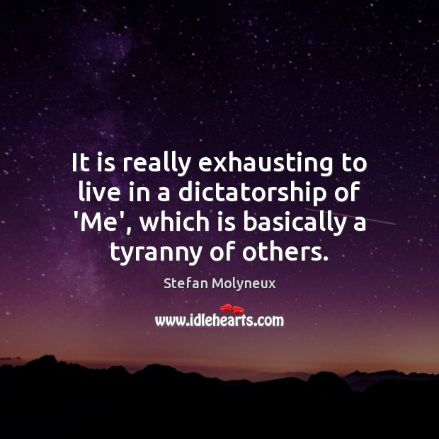 It is really exhausting to live in a dictatorship of 'Me', which Stefan Molyneux Picture Quote
