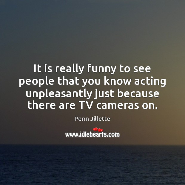 Image, It is really funny to see people that you know acting unpleasantly