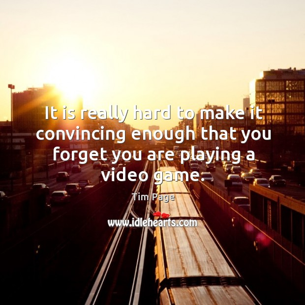 It is really hard to make it convincing enough that you forget you are playing a video game. Image