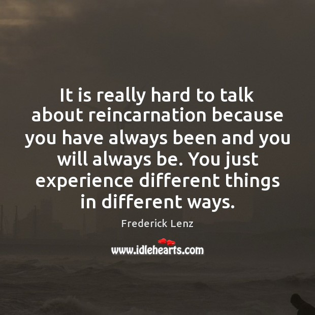 It is really hard to talk about reincarnation because you have always Image