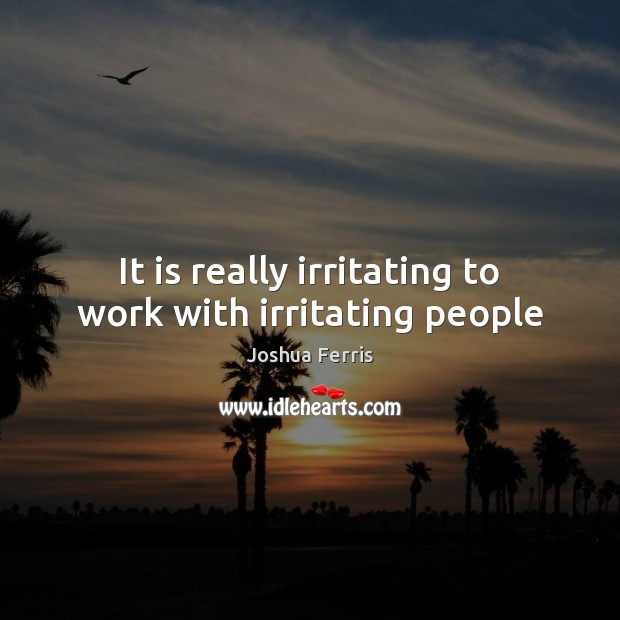 It is really irritating to work with irritating people Image