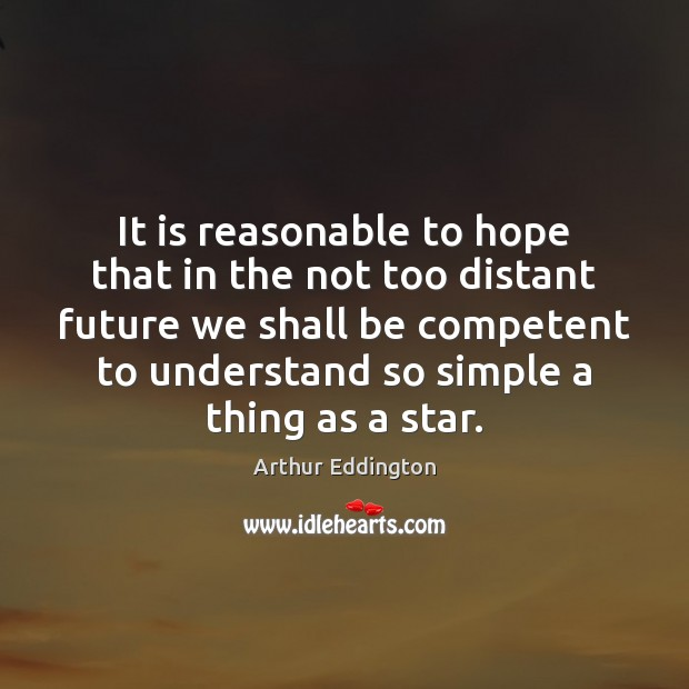 It is reasonable to hope that in the not too distant future Arthur Eddington Picture Quote