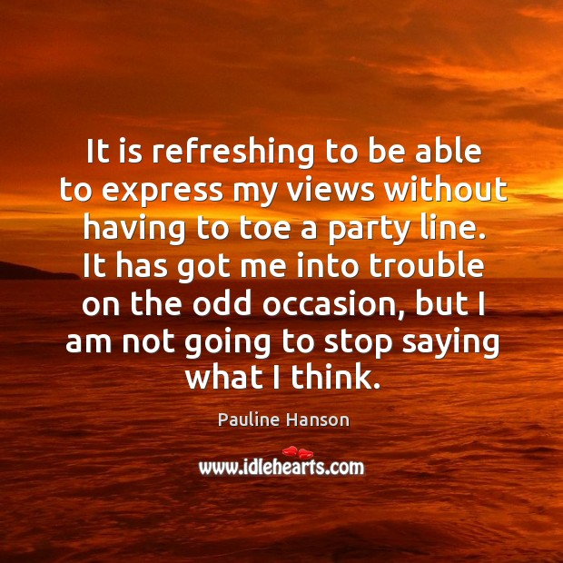 It is refreshing to be able to express my views without having to toe a party line. Pauline Hanson Picture Quote