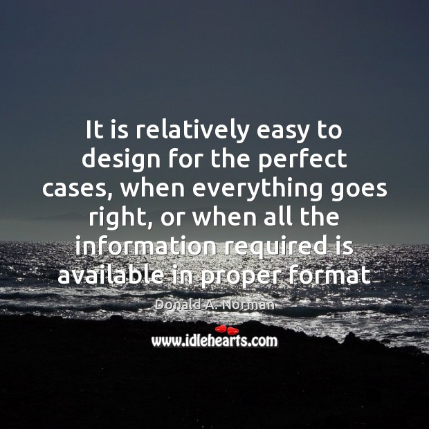 It is relatively easy to design for the perfect cases, when everything Donald A. Norman Picture Quote
