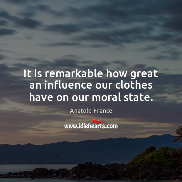 It is remarkable how great an influence our clothes have on our moral state. Anatole France Picture Quote