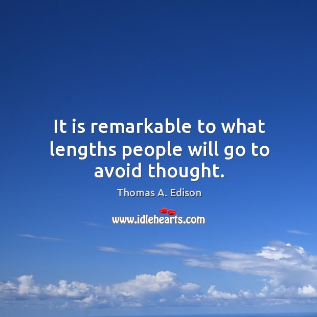It is remarkable to what lengths people will go to avoid thought. Image