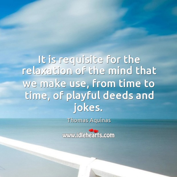 It is requisite for the relaxation of the mind that we make use, from time to time, of playful deeds and jokes. Image