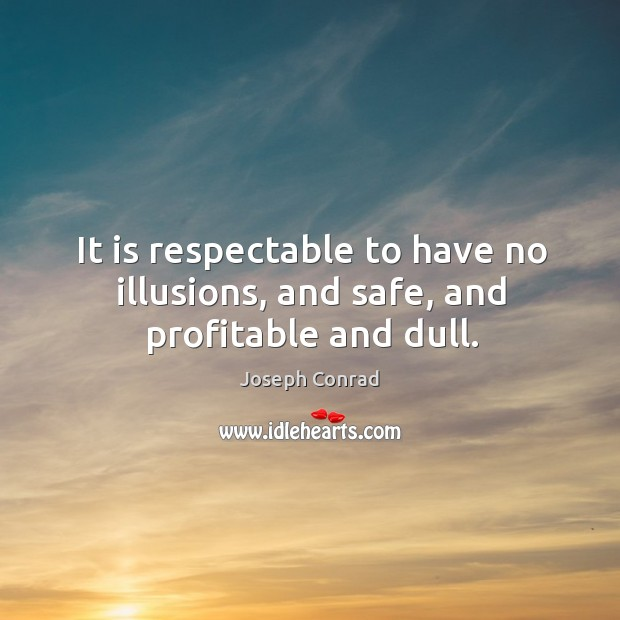 It is respectable to have no illusions, and safe, and profitable and dull. Image