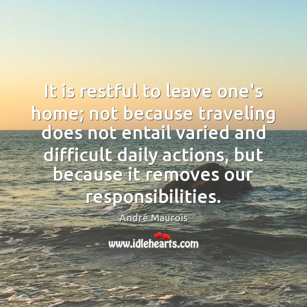 It is restful to leave one's home; not because traveling does not Travel Quotes Image