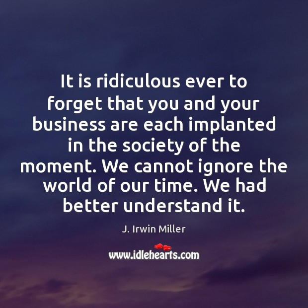 It is ridiculous ever to forget that you and your business are J. Irwin Miller Picture Quote