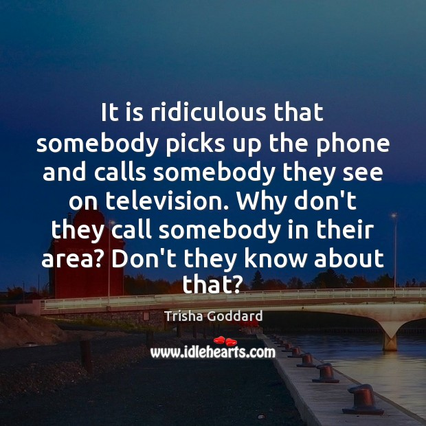 It is ridiculous that somebody picks up the phone and calls somebody Image