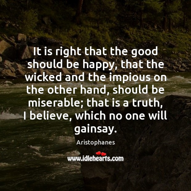 It is right that the good should be happy, that the wicked Image