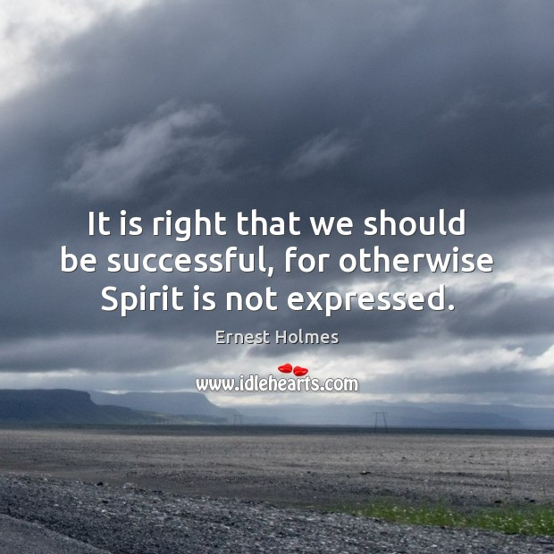 It is right that we should be successful, for otherwise Spirit is not expressed. Ernest Holmes Picture Quote