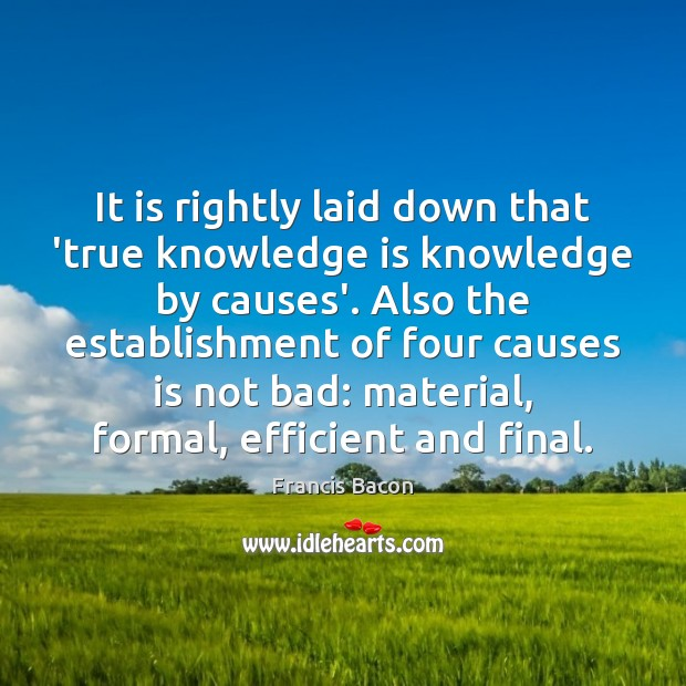 It is rightly laid down that 'true knowledge is knowledge by causes'. Image
