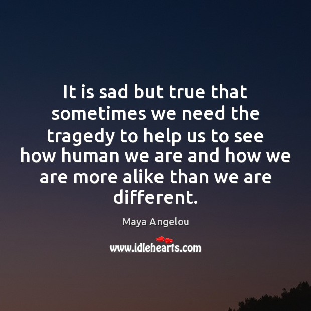 It is sad but true that sometimes we need the tragedy to Maya Angelou Picture Quote
