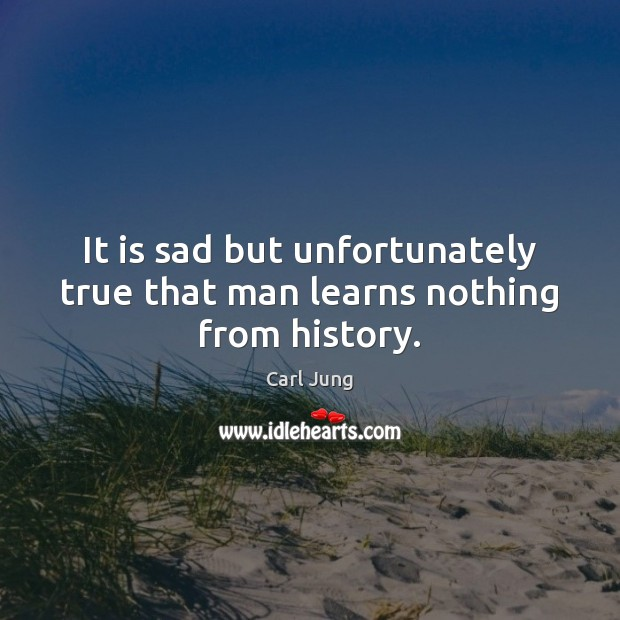 It is sad but unfortunately true that man learns nothing from history. Carl Jung Picture Quote