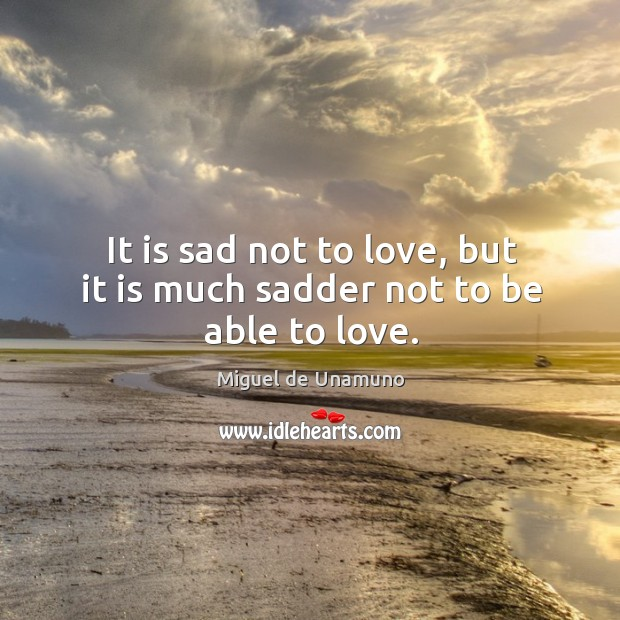 It is sad not to love, but it is much sadder not to be able to love. Image