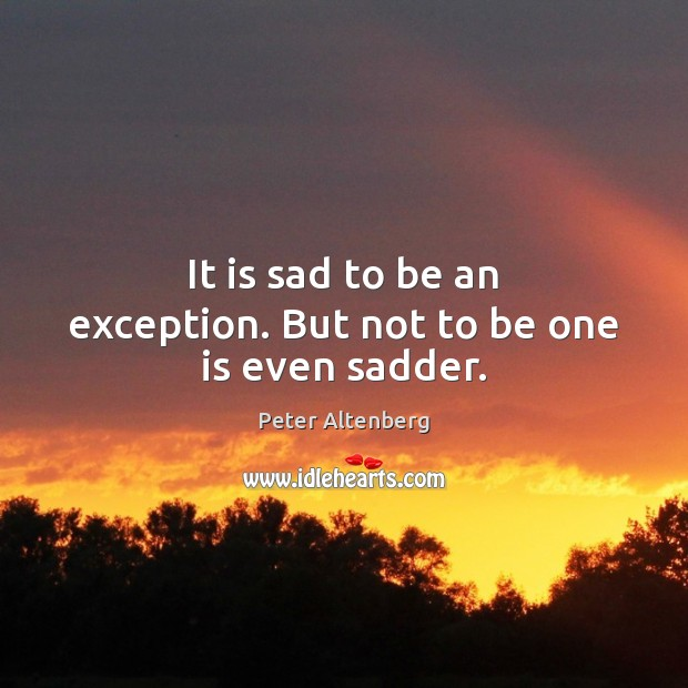 It is sad to be an exception. But not to be one is even sadder. Image