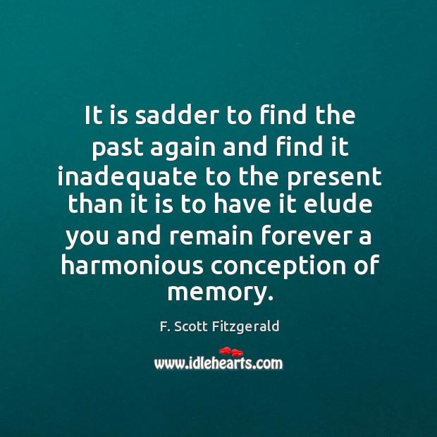Image, It is sadder to find the past again and find it inadequate to the present than it is to have