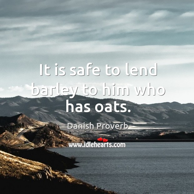 It is safe to lend barley to him who has oats. Danish Proverbs Image