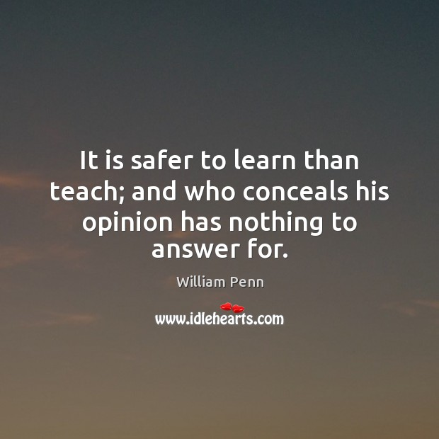 It is safer to learn than teach; and who conceals his opinion has nothing to answer for. William Penn Picture Quote