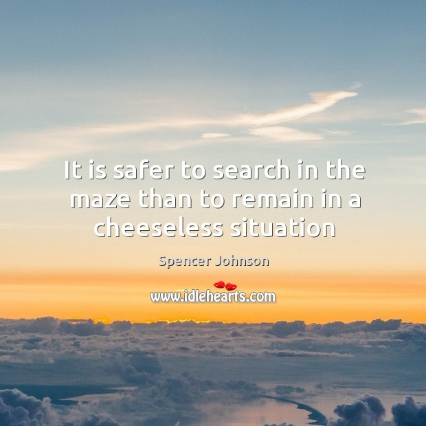 It is safer to search in the maze than to remain in a cheeseless situation Image