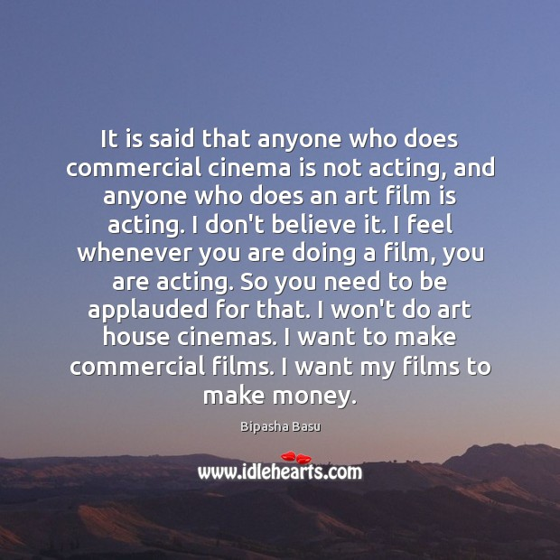 It is said that anyone who does commercial cinema is not acting, Bipasha Basu Picture Quote