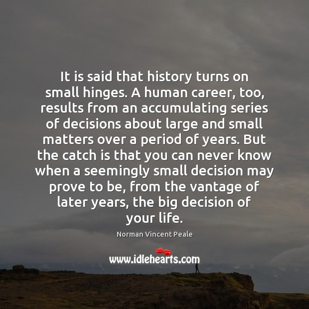 It is said that history turns on small hinges. A human career, Norman Vincent Peale Picture Quote