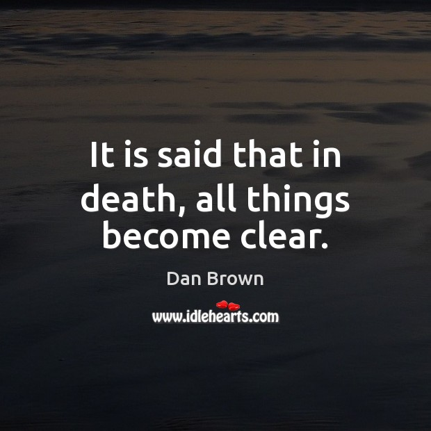 It is said that in death, all things become clear. Dan Brown Picture Quote