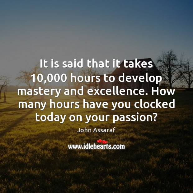 It is said that it takes 10,000 hours to develop mastery and excellence. John Assaraf Picture Quote