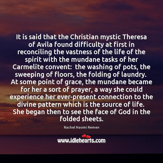 It is said that the Christian mystic Theresa of Avila found difficulty Rachel Naomi Remen Picture Quote