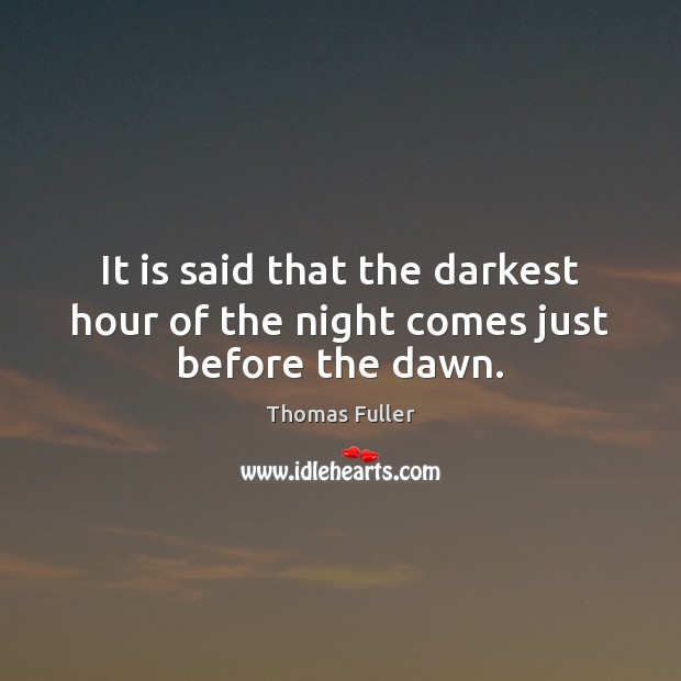 It is said that the darkest hour of the night comes just before the dawn. Image