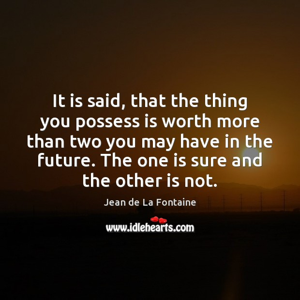 It is said, that the thing you possess is worth more than Jean de La Fontaine Picture Quote
