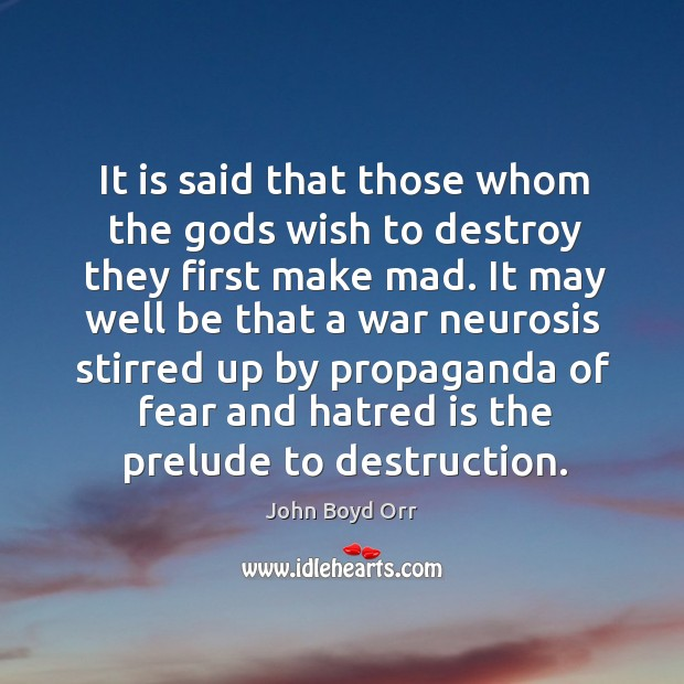 It is said that those whom the Gods wish to destroy they first make mad. John Boyd Orr Picture Quote