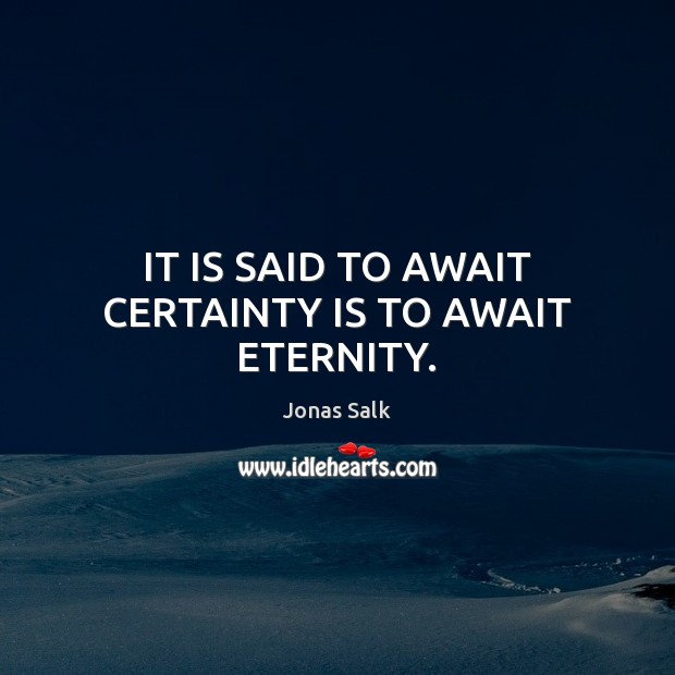 Image, IT IS SAID TO AWAIT CERTAINTY IS TO AWAIT ETERNITY.